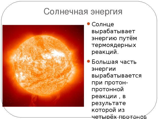 Солнечная энергия Солнце вырабатывает энергию путём термоядерных реакций. Большая часть энергии вырабатывается при протон-протонной реакции, в результате которой из четырёх протонов образуется гелий. За каждую секунду в излучение превращаются 4,2…