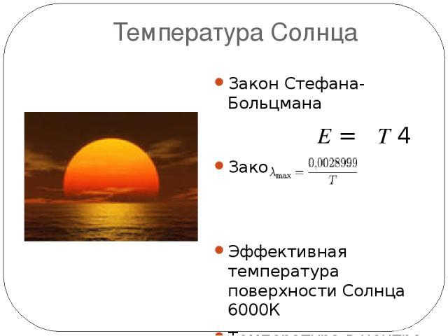 Температура Солнца Закон Стефана-Больцмана  E=σT4 Закон Вина Эффективная температура поверхности Солнца 6000К Температура в центре Солнца 13 5000 000К
