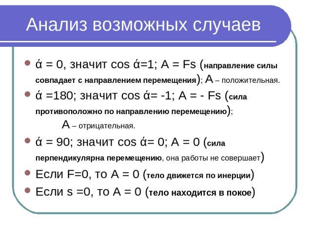 Анализ возможных случаев ά = 0, значит cos ά=1; А = Fs (направление силы совпадает с направлением перемещения); А – положительная. ά =180; значит cos ά= -1; А = - Fs (сила противоположно по направлению перемещению); А – отрицательная. ά = 90; значит…