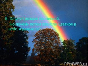 5. Хлынул дождик проливной, Но почему потом повисло цветное в небе коромысло?
