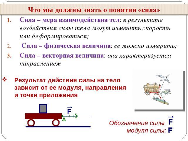 Сила – мера взаимодействия тел: в результате воздействия силы тела могут изменить скорость или деформироваться; Сила – физическая величина: ее можно измерить; Сила – векторная величина: она характеризуется направлением