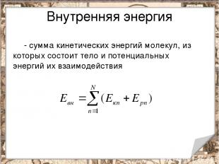 Внутренняя энергия - сумма кинетических энергий молекул, из которых состоит тело