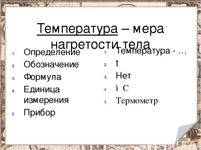Температура – мера нагретости тела Определение Обозначение Формула Единица измерения Прибор Температура - … t Нет ◦С Термометр