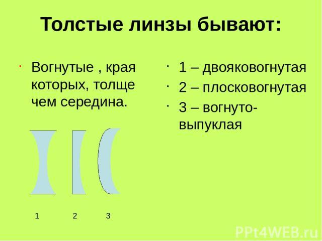 Толстые линзы бывают: Вогнутые , края которых, толще чем середина. 1 – двояковогнутая 2 – плосковогнутая 3 – вогнуто-выпуклая 1 2 3