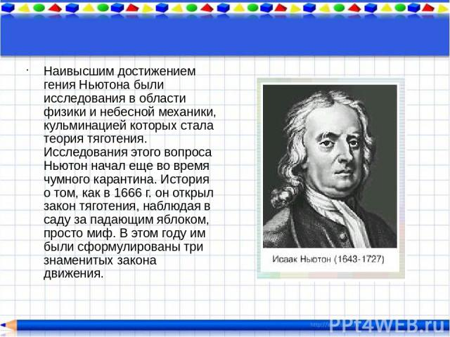 Наивысшим достижением гения Ньютона были исследования в области физики и небесной механики, кульминацией которых стала теория тяготения. Исследования этого вопроса Ньютон начал еще во время чумного карантина. История о том, как в 1666 г. он открыл з…
