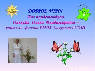 ДОБРОЕ УТРО! Вас приветствует Онькова Ольга Владимировна – учитель физики РМОУ С