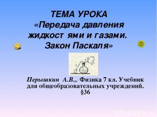 ТЕМА УРОКА «Передача давления жидкостями и газами. Закон Паскаля» Перышкин А.В.,