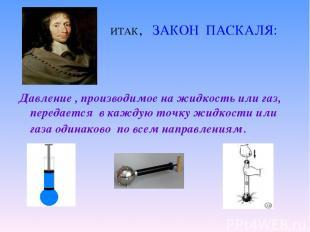 ИТАК, ЗАКОН ПАСКАЛЯ: Давление , производимое на жидкость или газ, передается в к