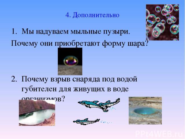 4. Дополнительно Мы надуваем мыльные пузыри. Почему они приобретают форму шара? 2. Почему взрыв снаряда под водой губителен для живущих в воде организмов?