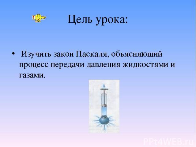 Цель урока: Изучить закон Паскаля, объясняющий процесс передачи давления жидкостями и газами.