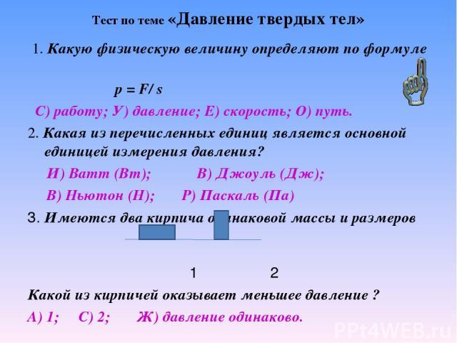Тест по теме «Давление твердых тел» 1. Какую физическую величину определяют по формуле р = F/ s С) работу; У) давление; Е) скорость; О) путь. 2. Какая из перечисленных единиц является основной единицей измерения давления? И) Ватт (Вт); В) Джоуль (Дж…