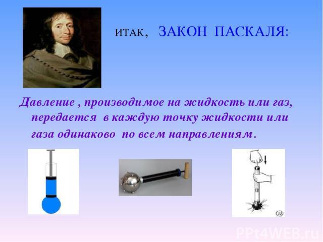 ИТАК, ЗАКОН ПАСКАЛЯ: Давление , производимое на жидкость или газ, передается в каждую точку жидкости или газа одинаково по всем направлениям.