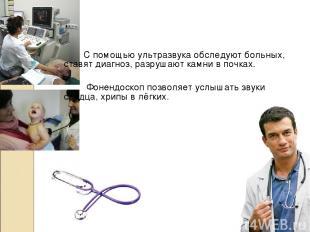 С помощью ультразвука обследуют больных, ставят диагноз, разрушают камни в почка