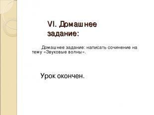 VI. Домашнее задание: Домашнее задание: написать сочинение на тему «Звуковые вол