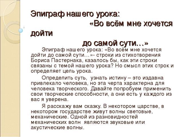 Эпиграф нашего урока: «Во всём мне хочется дойти до самой сути…» Эпиграф нашего урока: «Во всём мне хочется дойти до самой сути…»- строки из стихотворения Бориса Пастернака, казалось бы, как эти строки связаны с темой нашего урока? Но смысл этих стр…