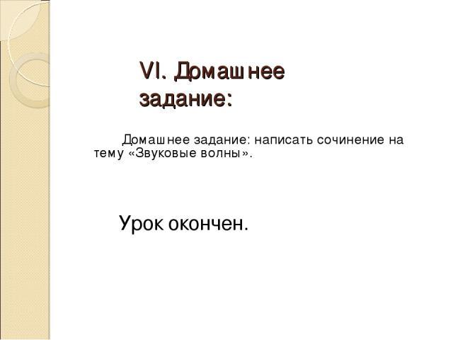 VI. Домашнее задание: Домашнее задание: написать сочинение на тему «Звуковые волны». Урок окончен.
