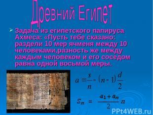 Задача из египетского папируса Ахмеса: «Пусть тебе сказано: раздели 10 мер ячмен