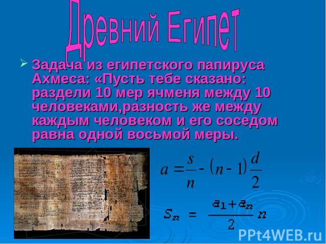 Задача из египетского папируса Ахмеса: «Пусть тебе сказано: раздели 10 мер ячменя между 10 человеками,разность же между каждым человеком и его соседом равна одной восьмой меры.