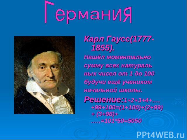Карл Гаусс(1777-1855). Нашёл моментально сумму всех натураль ных чисел от 1 до 100 будучи ещё учеником начальной школы. Решение:1+2+3+4+….+99+100=(1+100)+(2+99)+ (3+98)+…..=101*50=5050