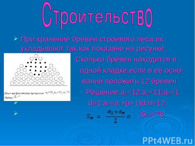 При хранение брёвен строевого леса,их укладывают так,как показано на рисунке. Сколько брёвен находится в одной кладке,если в её осно- вании положить 12 брёвен Решение:а1=12;а2=11;аn=1 d=1;аn=a1+(n-1)d;n=12. ;S12=78.