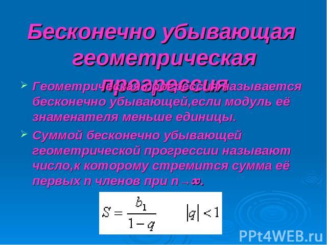 Бесконечно убывающая геометрическая прогрессия Геометрическая прогрессия называется бесконечно убывающей,если модуль её знаменателя меньше единицы. Суммой бесконечно убывающей геометрической прогрессии называют число,к которому стремится сумма её пе…