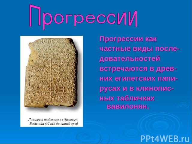 Прогрессии как частные виды после- довательностей встречаются в древ- них египетских папи- русах и в клинопис- ных табличках вавилонян.