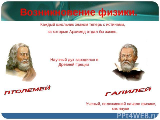 Возникновение физики. Каждый школьник знаком теперь с истинами, за которые Архимед отдал бы жизнь. Научный дух зародился в Древней Греции Ученый, положивший начало физике, как науке