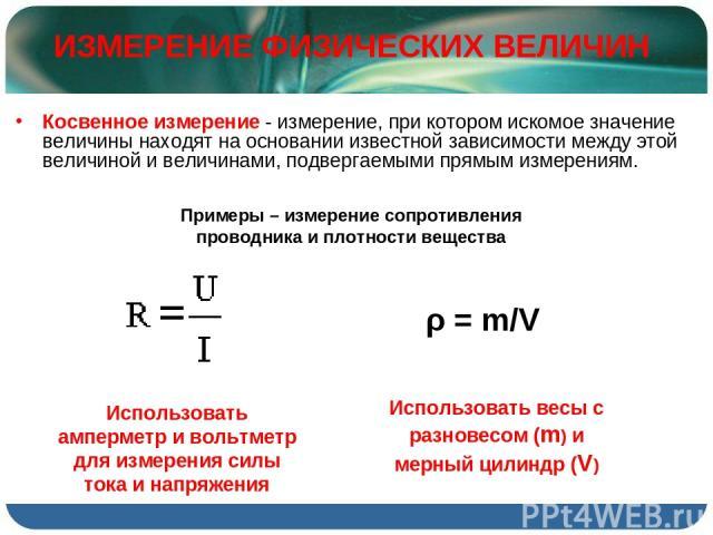 Косвенное измерение - измерение, при котором искомое значение величины находят на основании известной зависимости между этой величиной и величинами, подвергаемыми прямым измерениям. ИЗМЕРЕНИЕ ФИЗИЧЕСКИХ ВЕЛИЧИН ρ = m/V Использовать весы с разновесом…