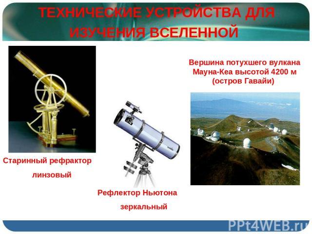 ТЕХНИЧЕСКИЕ УСТРОЙСТВА ДЛЯ ИЗУЧЕНИЯ ВСЕЛЕННОЙ Старинный рефрактор линзовый Рефлектор Ньютона зеркальный Вершина потухшего вулкана Мауна-Кеа высотой 4200 м (остров Гавайи)
