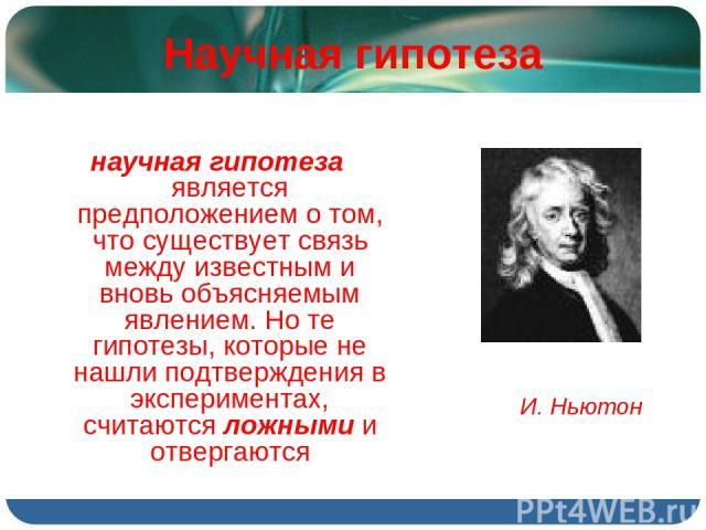 Научная гипотеза научная гипотеза является предположением о том, что существует связь между известным и вновь объясняемым явлением. Но те гипотезы, которые не нашли подтверждения в экспериментах, считаются ложными и отвергаются И. Ньютон