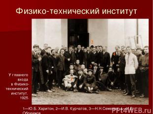 1—Ю.Б. Харитон, 2—И.В. Курчатов, 3—Н.Н.Семенов, 4—И.В. Обреимов У главного входа