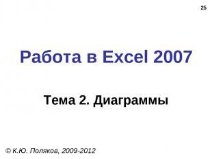 * Работа в Excel 2007 Тема 2. Диаграммы © К.Ю. Поляков, 2009-2012