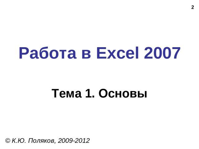 * Работа в Excel 2007 Тема 1. Основы © К.Ю. Поляков, 2009-2012
