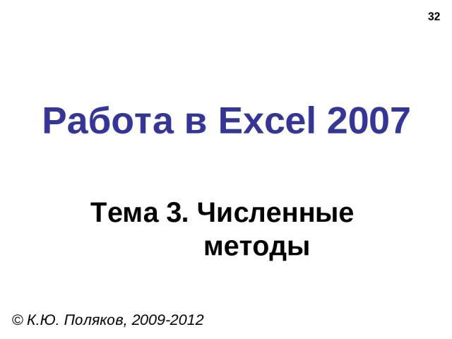 * Работа в Excel 2007 Тема 3. Численные методы © К.Ю. Поляков, 2009-2012