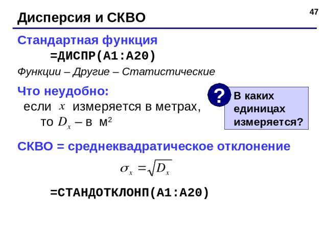 * Дисперсия и СКВО Стандартная функция =ДИСПР(A1:A20) Что неудобно: если измеряется в метрах, то – в м2 Функции – Другие – Статистические СКВО = среднеквадратическое отклонение =СТАНДОТКЛОНП(A1:A20)