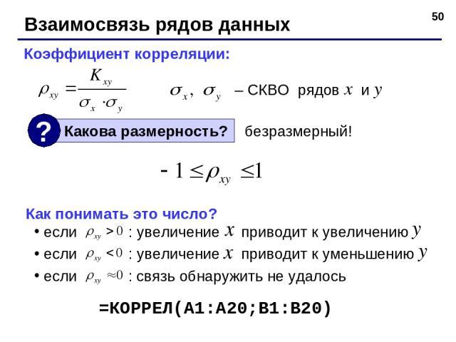 * Взаимосвязь рядов данных Коэффициент корреляции: – СКВО рядов и безразмерный! Как понимать это число? если : увеличение приводит к увеличению если : увеличение приводит к уменьшению если : связь обнаружить не удалось =КОРРЕЛ(A1:A20;B1:B20)