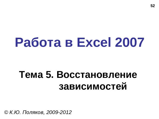 * Работа в Excel 2007 Тема 5. Восстановление зависимостей © К.Ю. Поляков, 2009-2012