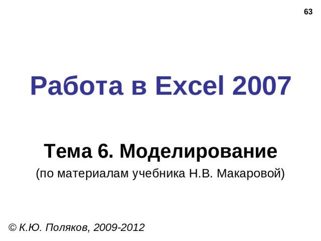 * Работа в Excel 2007 Тема 6. Моделирование (по материалам учебника Н.В. Макаровой) © К.Ю. Поляков, 2009-2012
