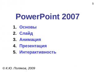 * PowerPoint 2007 © К.Ю. Поляков, 2009 Основы Слайд Анимация Презентация Интерак