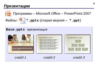 Презентации * Программы – Microsoft Office – PowerPoint 2007 Файлы: *.pptx (стар