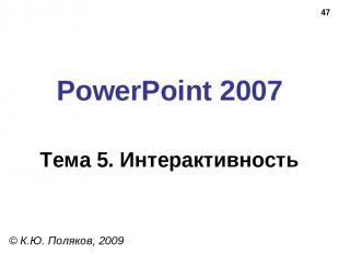 * PowerPoint 2007 Тема 5. Интерактивность © К.Ю. Поляков, 2009