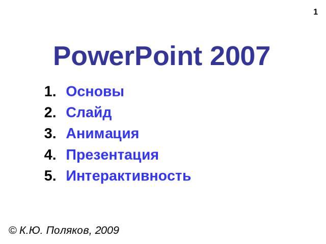 * PowerPoint 2007 © К.Ю. Поляков, 2009 Основы Слайд Анимация Презентация Интерактивность