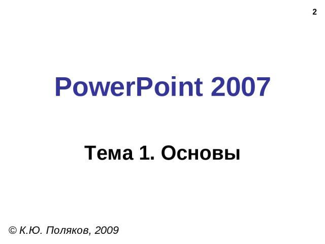 * PowerPoint 2007 Тема 1. Основы © К.Ю. Поляков, 2009