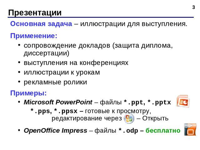 Презентации * Основная задача – иллюстрации для выступления. Применение: сопровождение докладов (защита диплома, диссертации) выступления на конференциях иллюстрации к урокам рекламные ролики Примеры: Microsoft PowerPoint – файлы *.ppt, *.pptx *.pps…