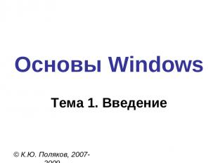 Основы Windows © К.Ю. Поляков, 2007-2009 Тема 1. Введение