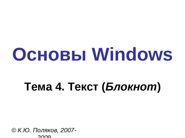 Основы Windows © К.Ю. Поляков, 2007-2009 Тема 4. Текст (Блокнот)