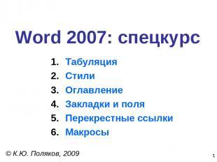 * Word 2007: спецкурс © К.Ю. Поляков, 2009 Табуляция Стили Оглавление Закладки и