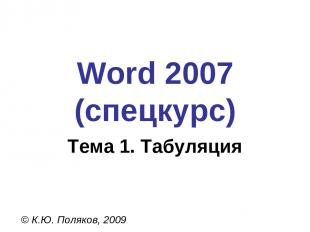 Word 2007 (спецкурс) © К.Ю. Поляков, 2009 Тема 1. Табуляция