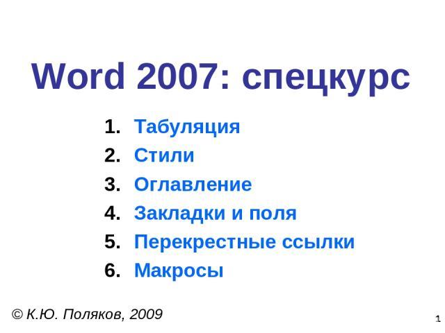 * Word 2007: спецкурс © К.Ю. Поляков, 2009 Табуляция Стили Оглавление Закладки и поля Перекрестные ссылки Макросы