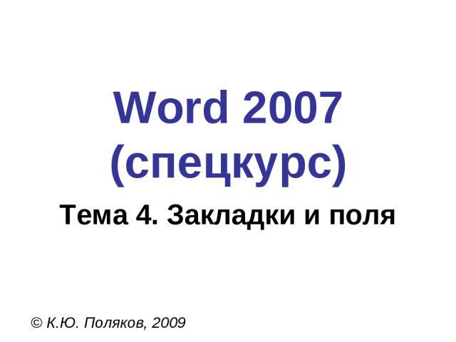 Word 2007 (спецкурс) © К.Ю. Поляков, 2009 Тема 4. Закладки и поля